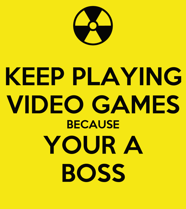 KEEP PLAYING VIDEO GAMES BECAUSE YOUR A BOSS