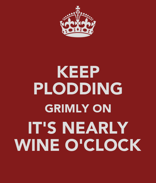 KEEP PLODDING GRIMLY ON IT'S NEARLY WINE O'CLOCK