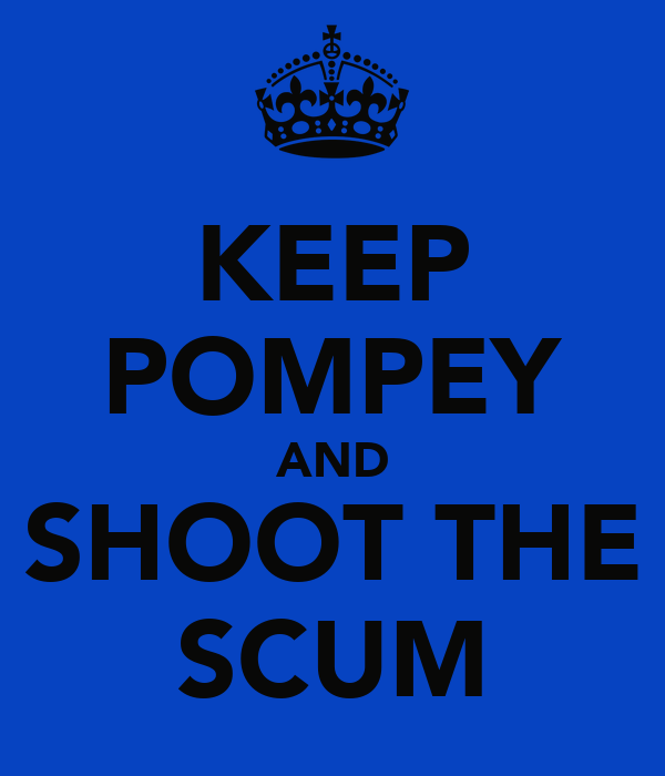 KEEP POMPEY AND SHOOT THE SCUM