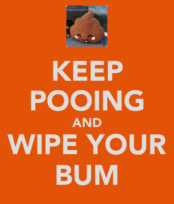 KEEP POOING AND WIPE YOUR BUM