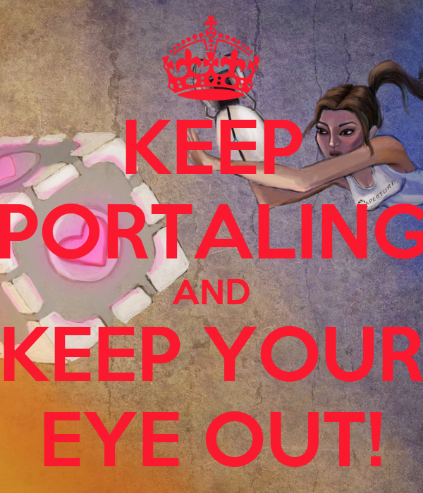 KEEP PORTALING AND KEEP YOUR EYE OUT!