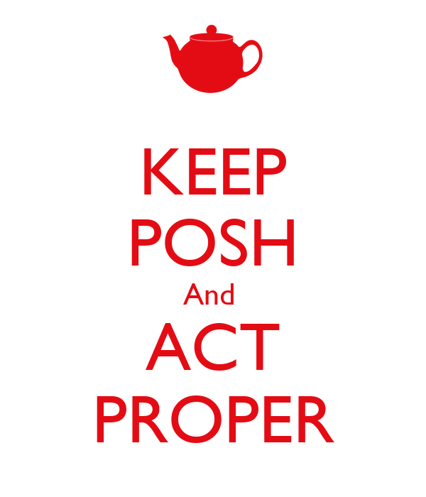 KEEP POSH And  ACT PROPER