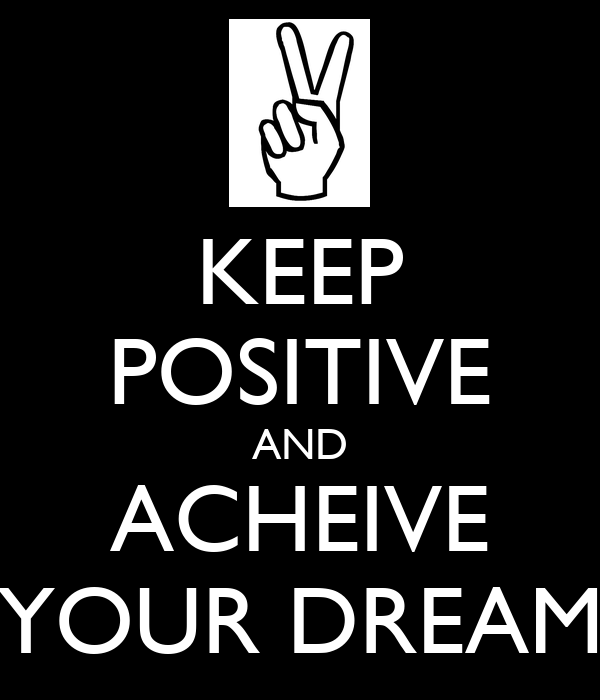 KEEP POSITIVE AND ACHEIVE YOUR DREAM