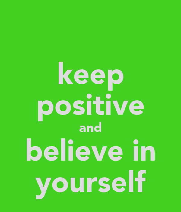 keep positive and believe in yourself