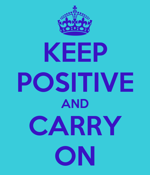 KEEP POSITIVE AND CARRY ON
