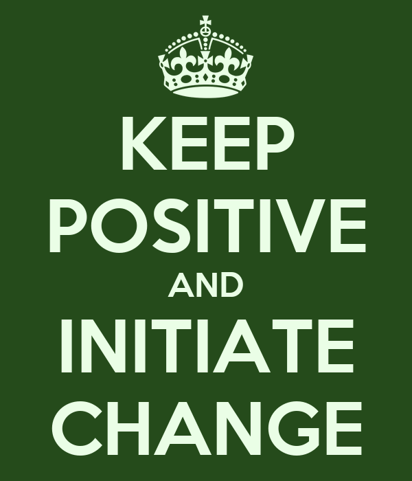 KEEP POSITIVE AND INITIATE CHANGE