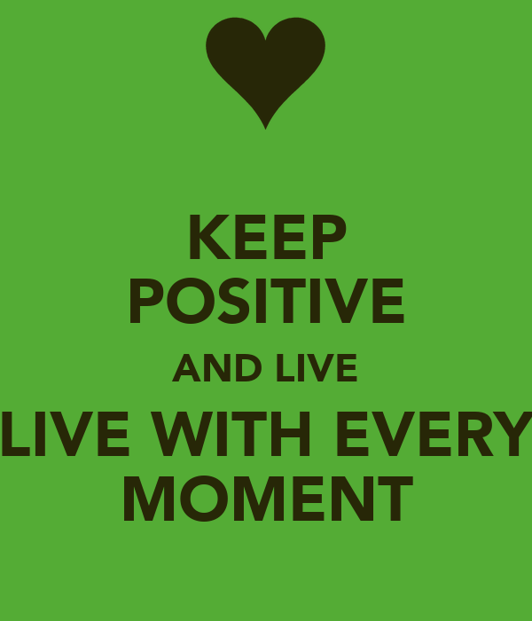 KEEP POSITIVE AND LIVE LIVE WITH EVERY MOMENT