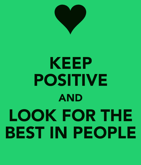 KEEP POSITIVE AND LOOK FOR THE BEST IN PEOPLE