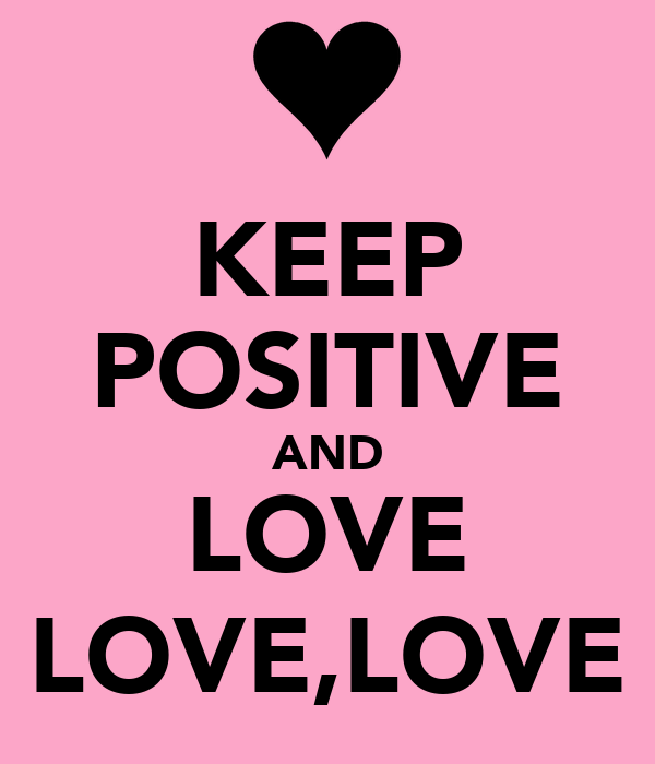 KEEP POSITIVE AND LOVE LOVE,LOVE
