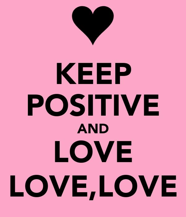 KEEP POSITIVE AND LOVE LOVE,LOVE