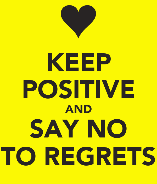 KEEP POSITIVE AND SAY NO TO REGRETS