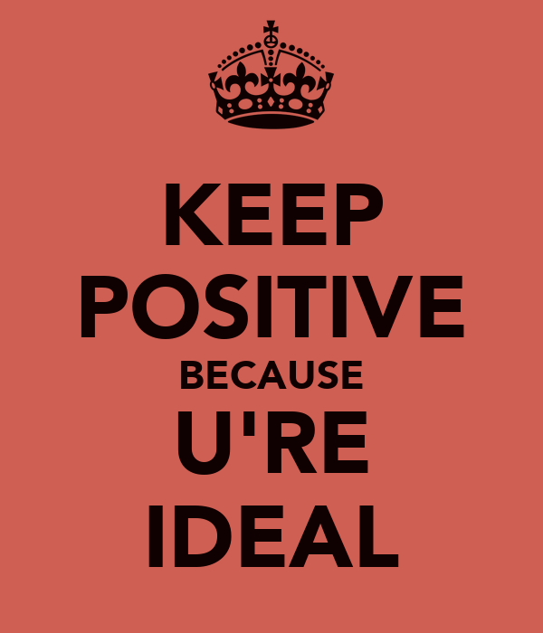 KEEP POSITIVE BECAUSE U'RE IDEAL