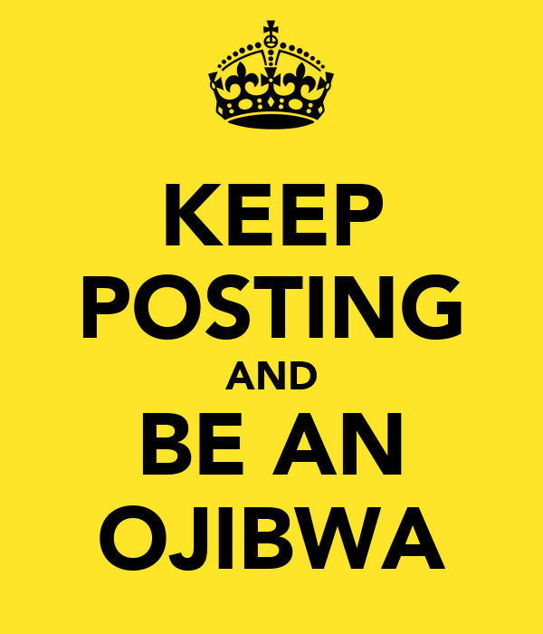 KEEP POSTING AND BE AN OJIBWA