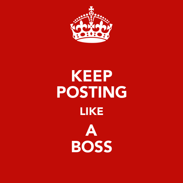 KEEP POSTING LIKE A BOSS