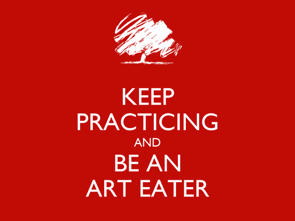 KEEP PRACTICING AND BE AN ART EATER