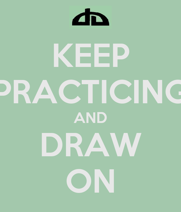 KEEP PRACTICING AND DRAW ON