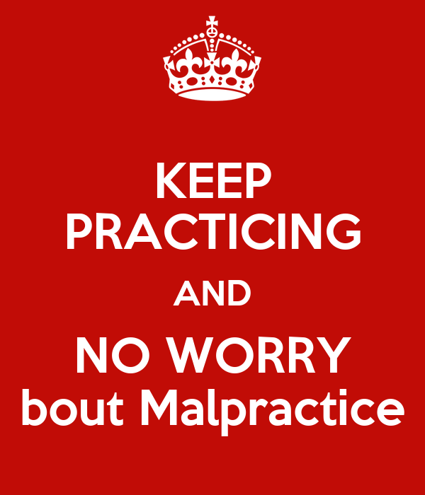 KEEP PRACTICING AND NO WORRY bout Malpractice