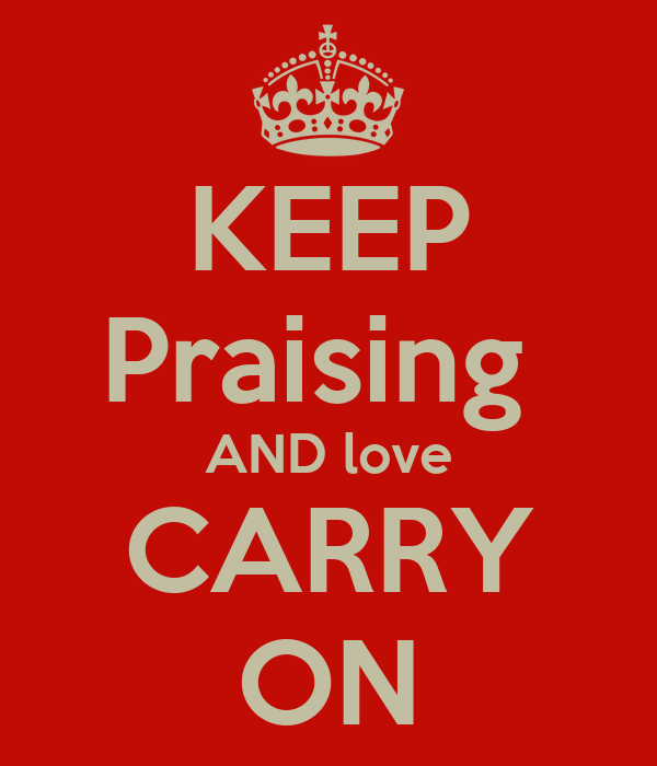 KEEP Praising  AND love CARRY ON