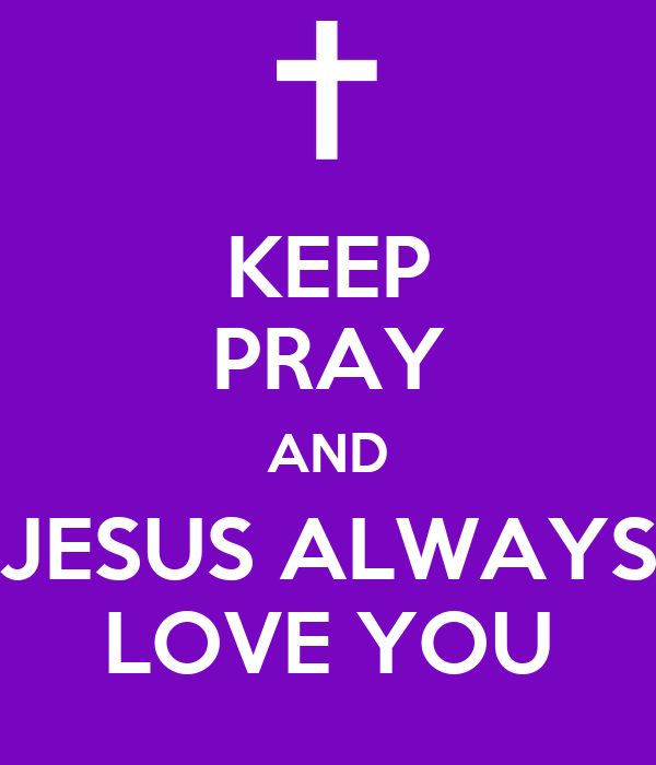 KEEP PRAY AND JESUS ALWAYS LOVE YOU