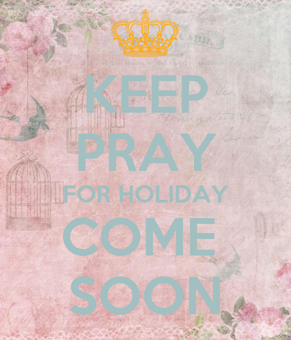 KEEP PRAY FOR HOLIDAY COME  SOON