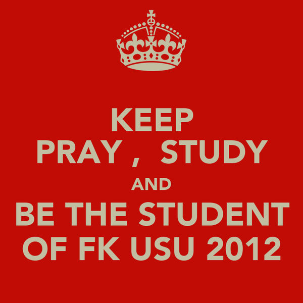KEEP PRAY ,  STUDY AND BE THE STUDENT OF FK USU 2012