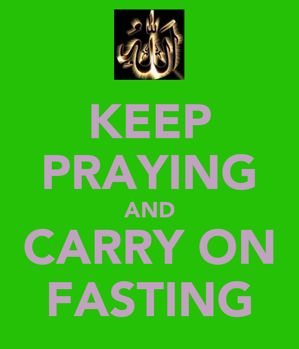 KEEP PRAYING AND CARRY ON FASTING