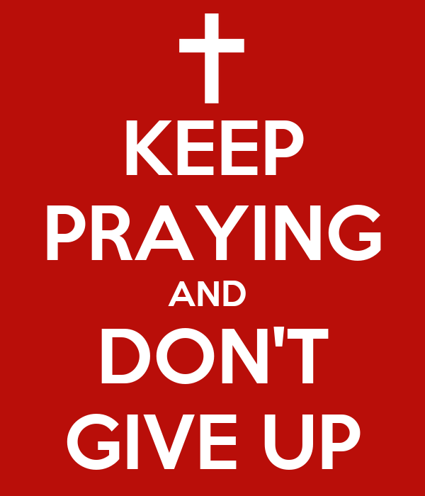KEEP PRAYING AND  DON'T GIVE UP