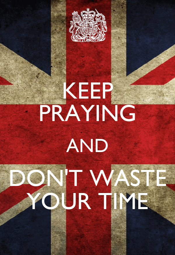 KEEP PRAYING AND DON'T WASTE YOUR TIME