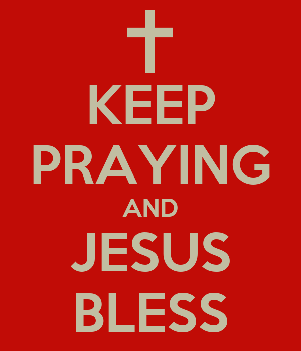 KEEP PRAYING AND JESUS BLESS
