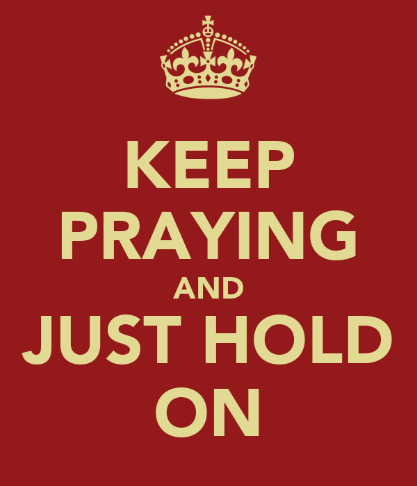 KEEP PRAYING AND JUST HOLD ON