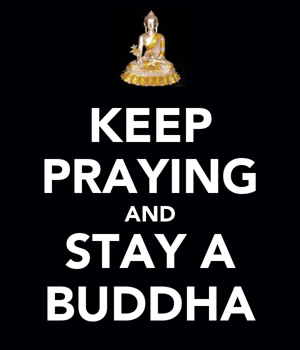 KEEP PRAYING AND STAY A BUDDHA