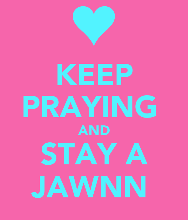 KEEP PRAYING  AND STAY A JAWNN