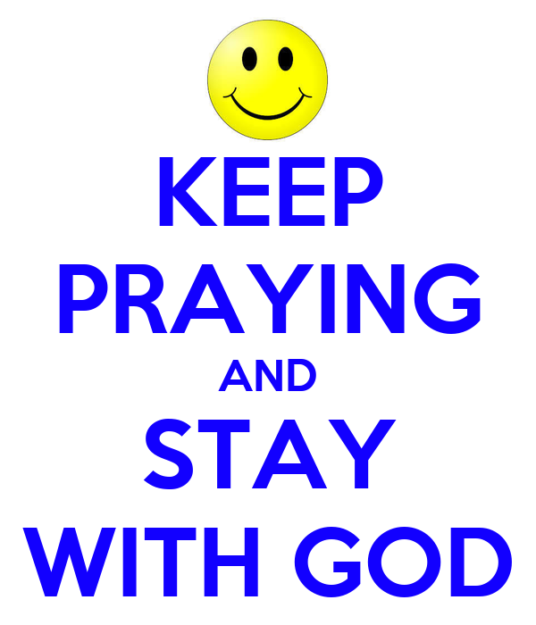 KEEP PRAYING AND STAY WITH GOD