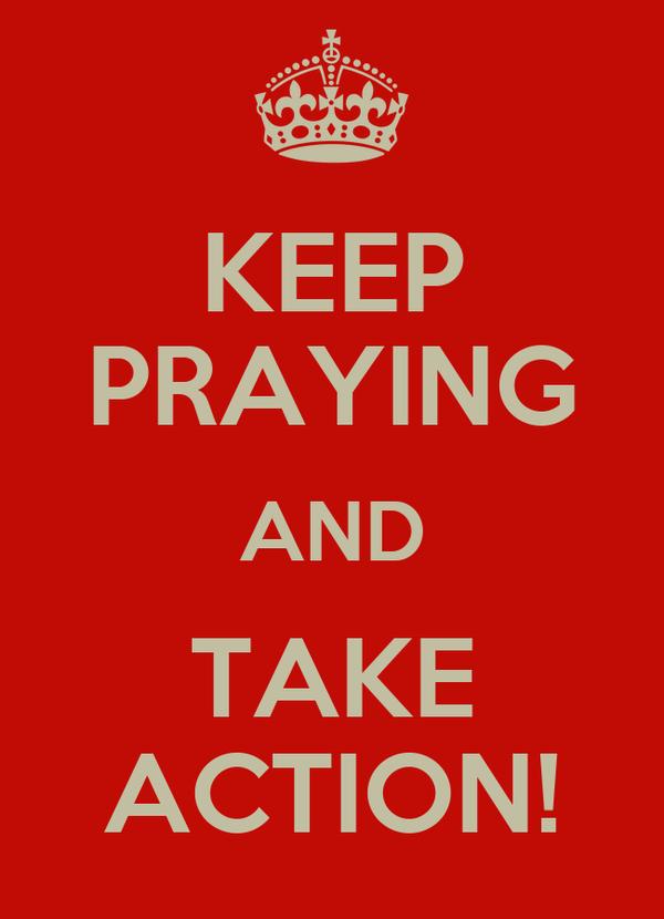 KEEP PRAYING AND TAKE ACTION!