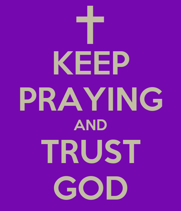 KEEP PRAYING AND TRUST GOD
