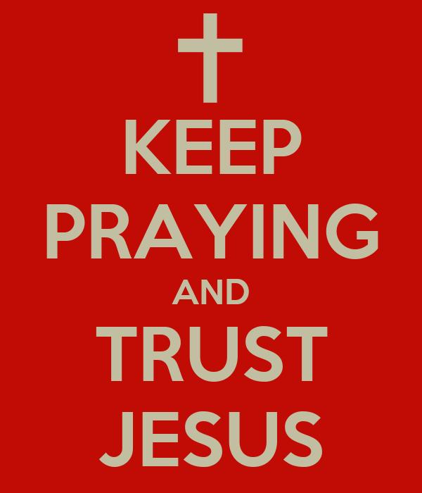 KEEP PRAYING AND TRUST JESUS