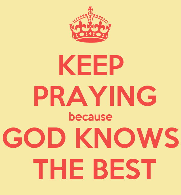 KEEP  PRAYING because GOD KNOWS   THE BEST
