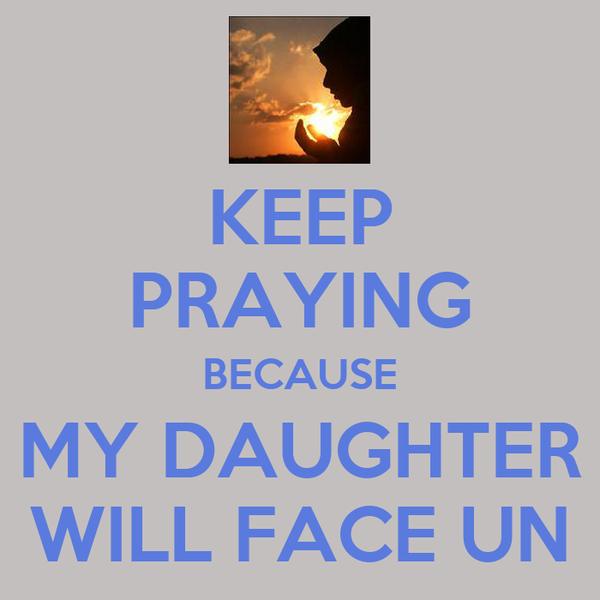 KEEP PRAYING BECAUSE MY DAUGHTER WILL FACE UN