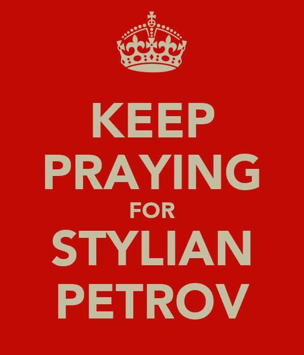 KEEP PRAYING FOR STYLIAN PETROV