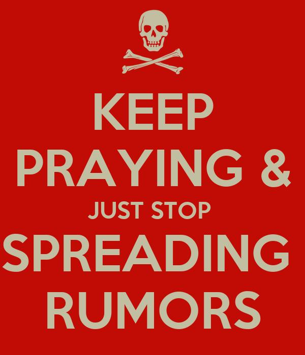 KEEP PRAYING & JUST STOP  SPREADING  RUMORS