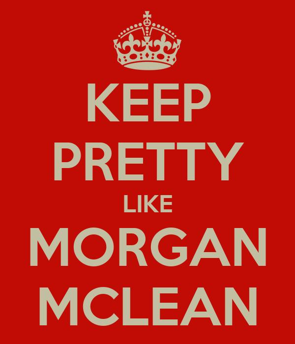 KEEP PRETTY LIKE MORGAN MCLEAN