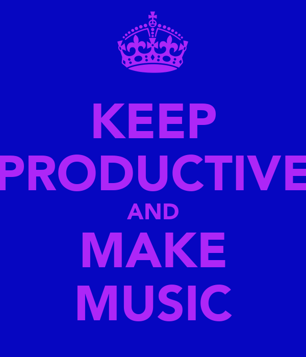 KEEP PRODUCTIVE AND MAKE MUSIC