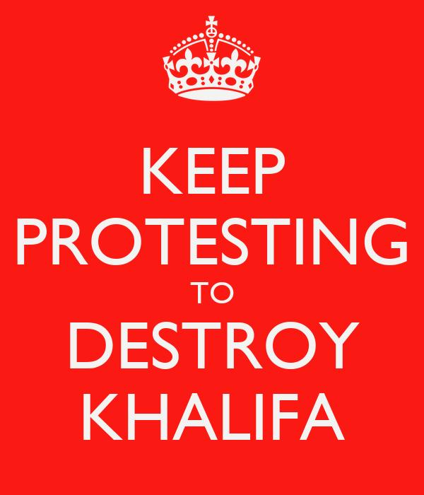 KEEP PROTESTING TO DESTROY KHALIFA