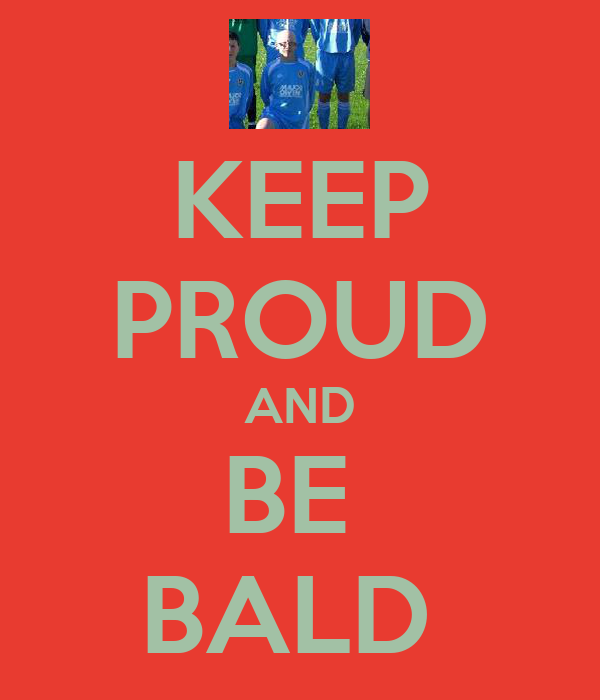 KEEP PROUD AND BE  BALD