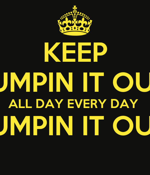 KEEP PUMPIN IT OUT  ALL DAY EVERY DAY  PUMPIN IT OUT