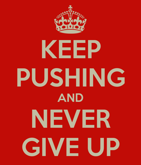 KEEP PUSHING AND NEVER GIVE UP
