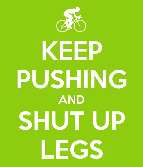 KEEP PUSHING AND SHUT UP LEGS
