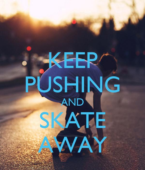 KEEP PUSHING AND SKATE AWAY