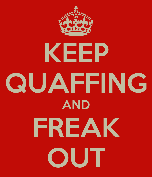 KEEP QUAFFING AND FREAK OUT