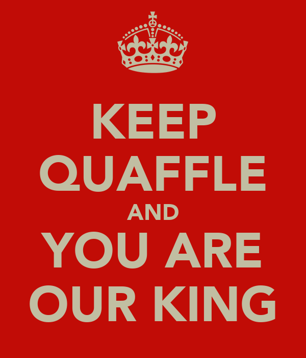 KEEP QUAFFLE AND YOU ARE OUR KING